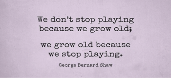 Dont Stop Playing Because You Grow Old