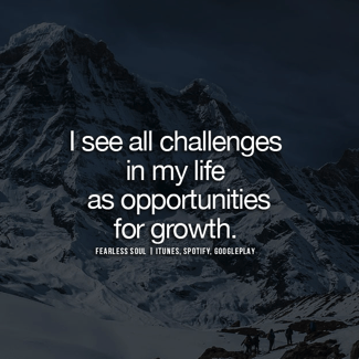 I see all challenges in my life as opportunities for growth